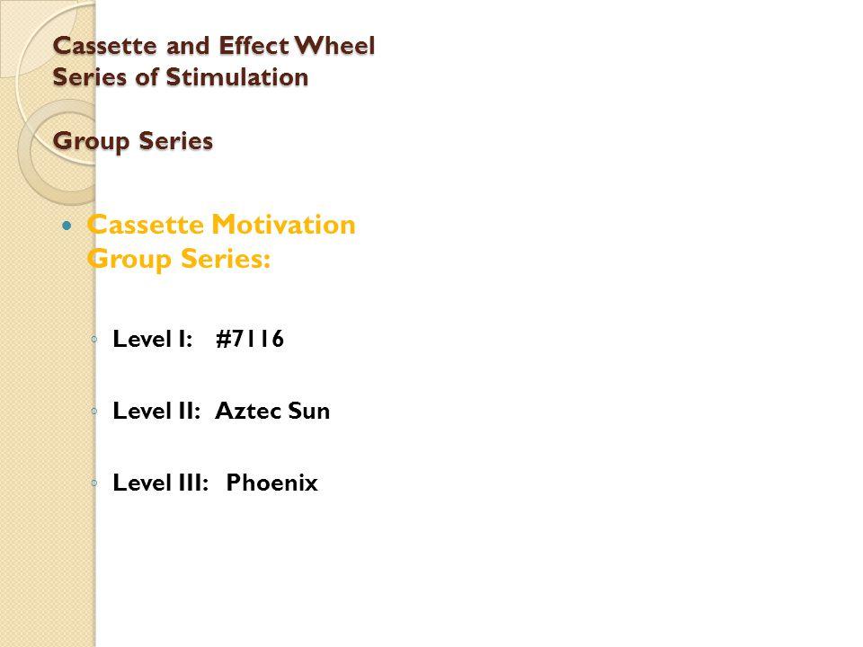 Cassette and Effect Wheel Series of Stimulation Group Series Cassette Motivation Group Series: ◦ Level I: #7116 ◦ Level II: Aztec Sun ◦ Level III: Phoenix