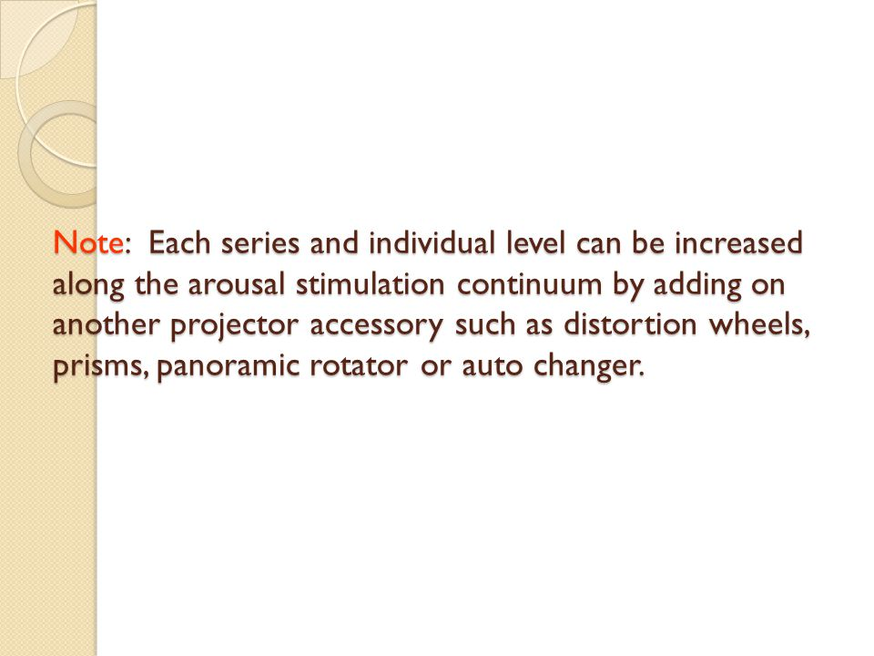 Note: Each series and individual level can be increased along the arousal stimulation continuum by adding on another projector accessory such as distortion wheels, prisms, panoramic rotator or auto changer.