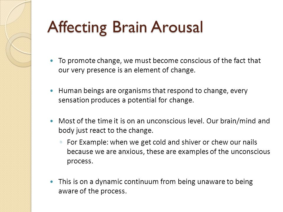Affecting Brain Arousal To promote change, we must become conscious of the fact that our very presence is an element of change.