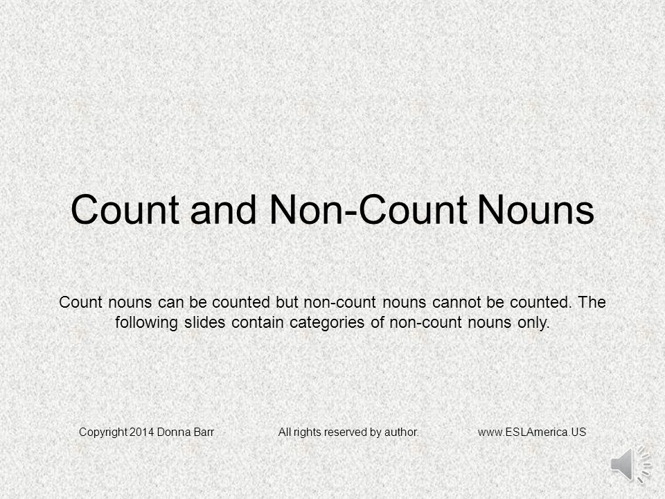 Count and Non-Count Nouns Copyright 2014 Donna BarrAll rights reserved by author.www.ESLAmerica.US Count nouns can be counted but non-count nouns cannot be counted.