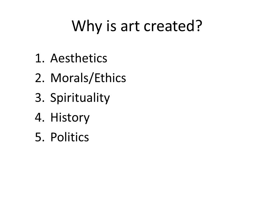 Why is art created 1.Aesthetics 2.Morals/Ethics 3.Spirituality 4.History 5.Politics