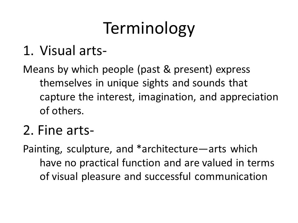 Terminology 1.Visual arts- Means by which people (past & present) express themselves in unique sights and sounds that capture the interest, imagination, and appreciation of others.