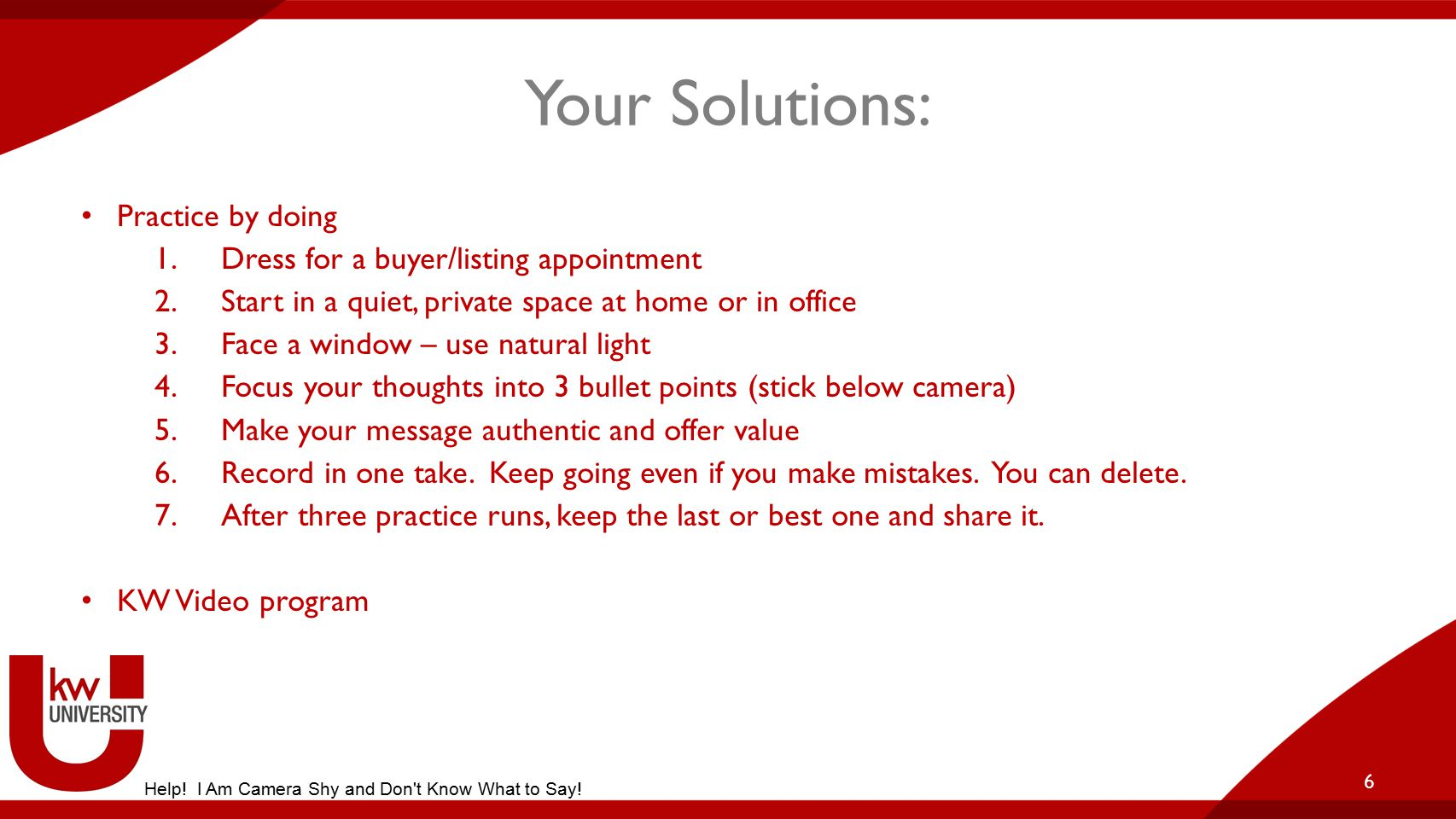 Your Solutions: Practice by doing 1.Dress for a buyer/listing appointment 2.Start in a quiet, private space at home or in office 3.Face a window – use natural light 4.Focus your thoughts into 3 bullet points (stick below camera) 5.Make your message authentic and offer value 6.Record in one take.