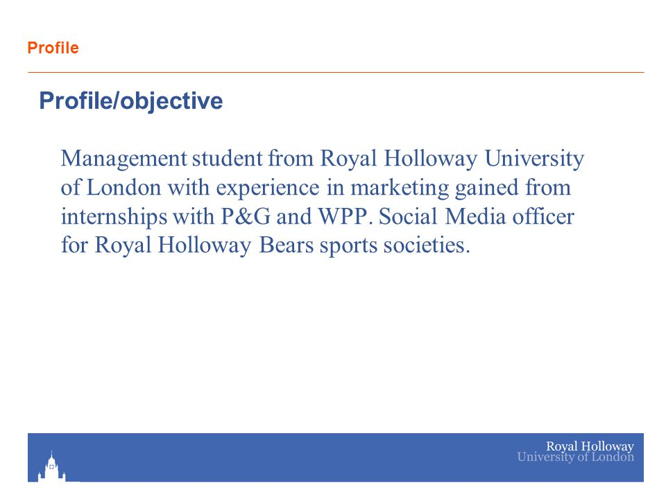 Profile Profile/objective Management student from Royal Holloway University of London with experience in marketing gained from internships with P&G an