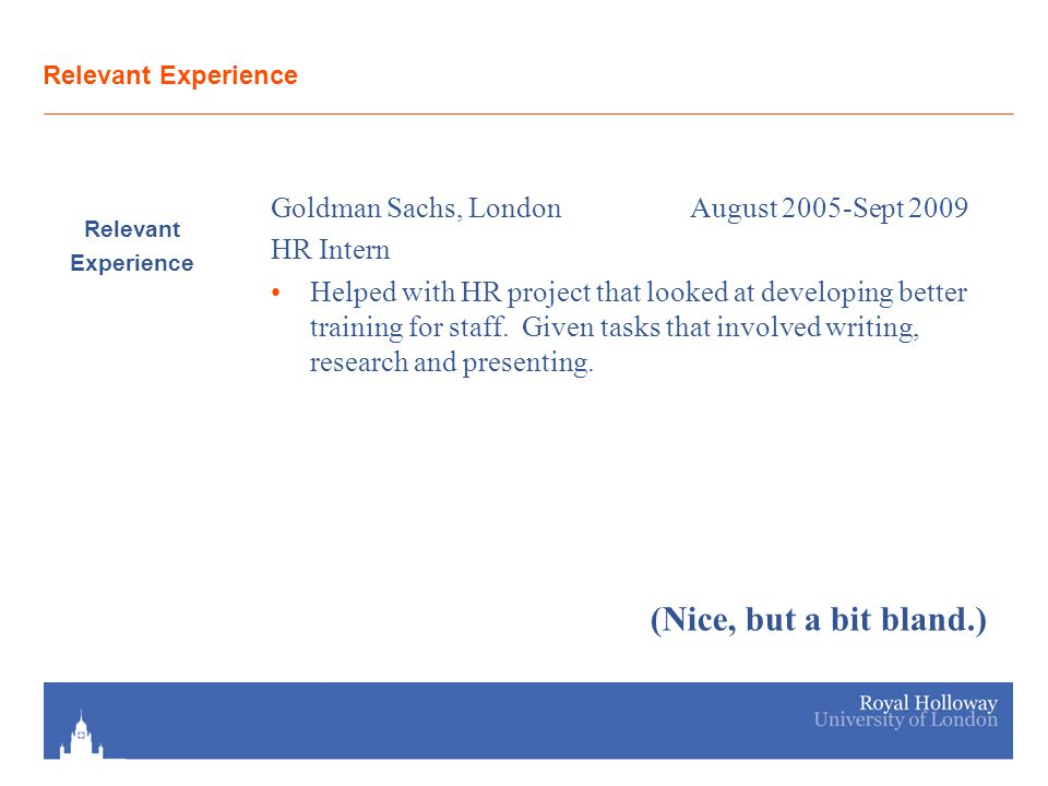 Relevant Experience Relevant Experience Goldman Sachs, LondonAugust 2005-Sept 2009 HR Intern Helped with HR project that looked at developing better t