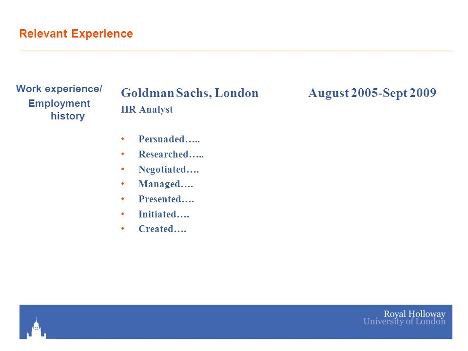 Relevant Experience Work experience/ Employment history Goldman Sachs, LondonAugust 2005-Sept 2009 HR Analyst Persuaded….. Researched….. Negotiated….