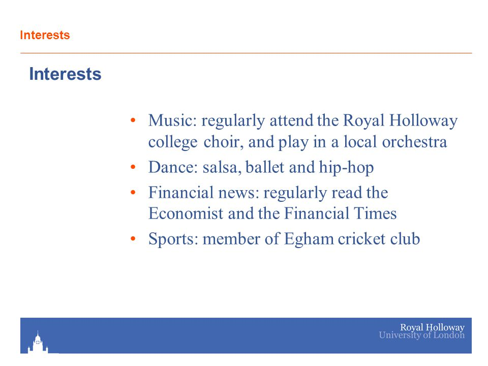 Interests Music: regularly attend the Royal Holloway college choir, and play in a local orchestra Dance: salsa, ballet and hip-hop Financial news: reg