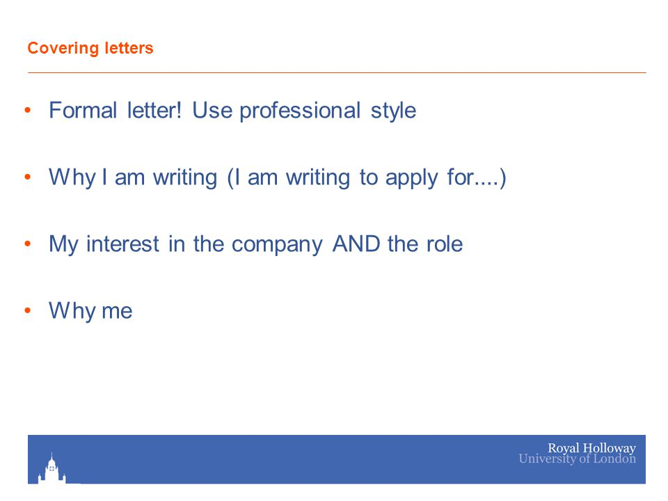 Covering letters Formal letter! Use professional style Why I am writing (I am writing to apply for....) My interest in the company AND the role Why me