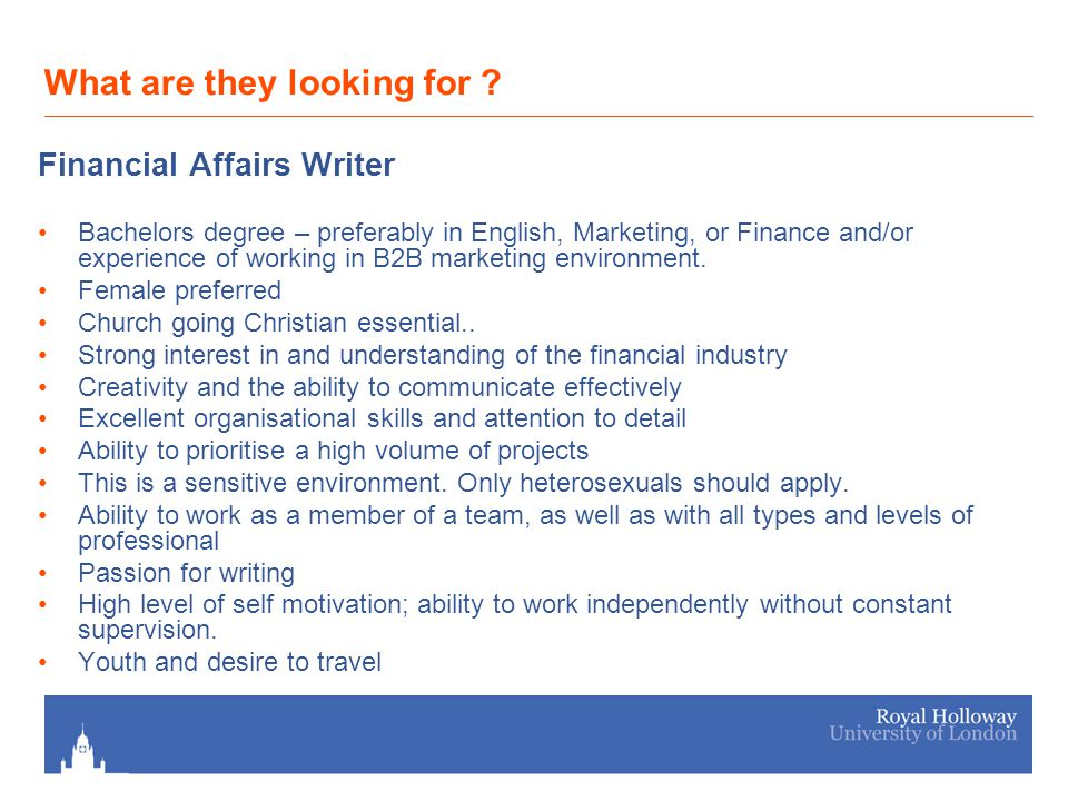 What are they looking for ? Financial Affairs Writer Bachelors degree – preferably in English, Marketing, or Finance and/or experience of working in B