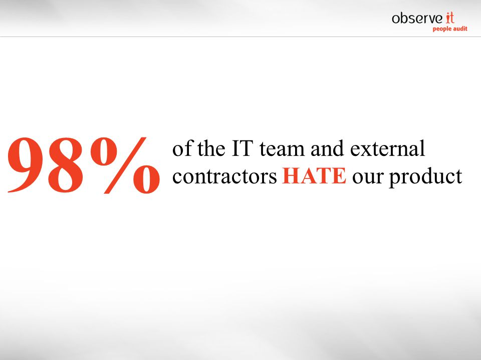 98% of the IT team and external contractors HATE our product