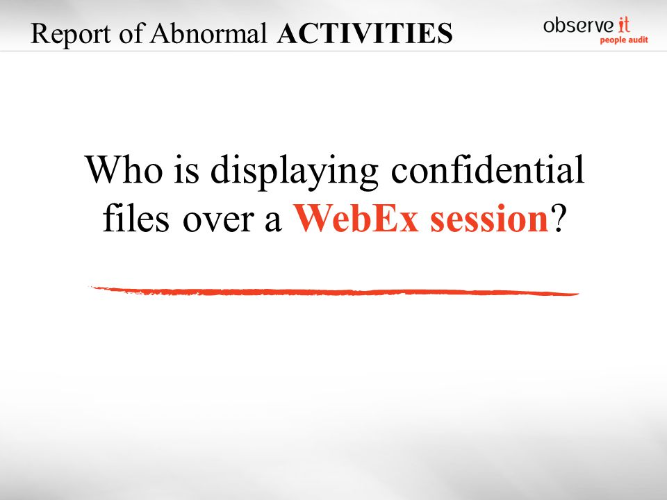 Who is displaying confidential files over a WebEx session Report of Abnormal ACTIVITIES