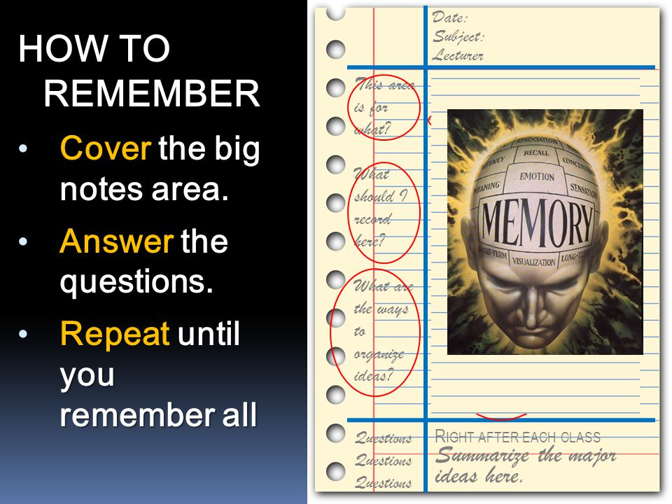 HOW TO REMEMBER Cover the big notes area. Answer the questions. Repeat until you remember all This area is for taking notes during lectures. It's impo