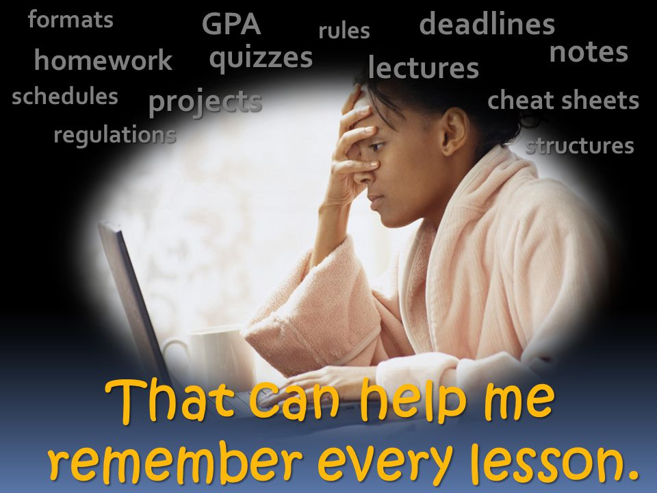 That can help me remember every lesson. homework quizzes lecturesGPAnotes cheat sheets projects rules regulationsdeadlinesformatsstructures schedules