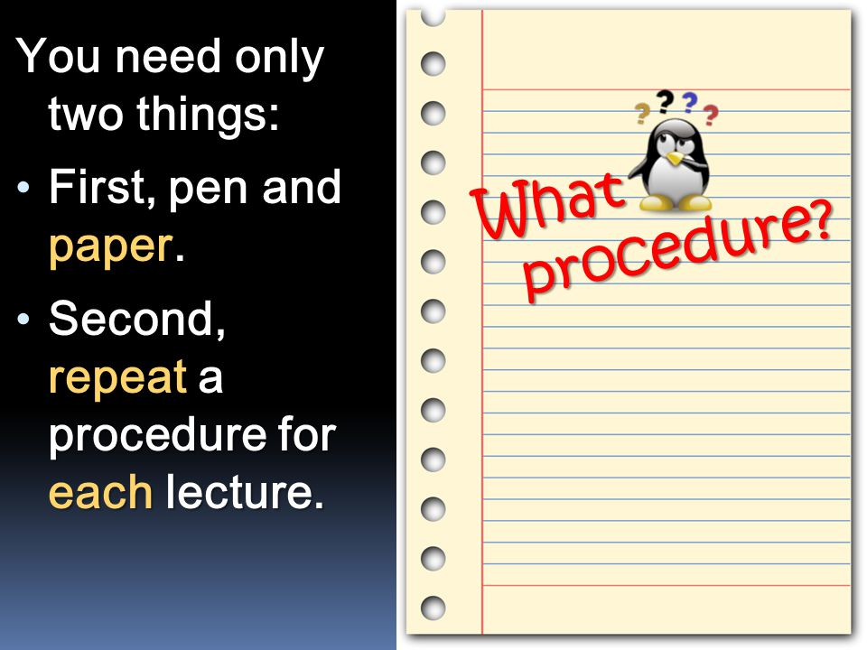 You need only two things: First, pen and paper. Second, repeat a procedure for each lecture. What procedure?