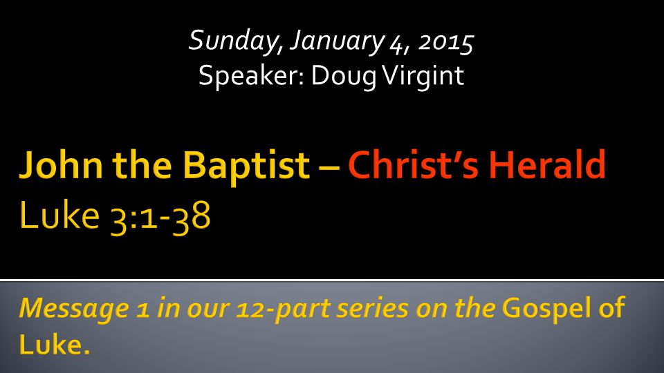 John the Baptist – Christ's Herald Luke 3:1-38 Message 1 in our 12-part series on the Gospel of Luke.