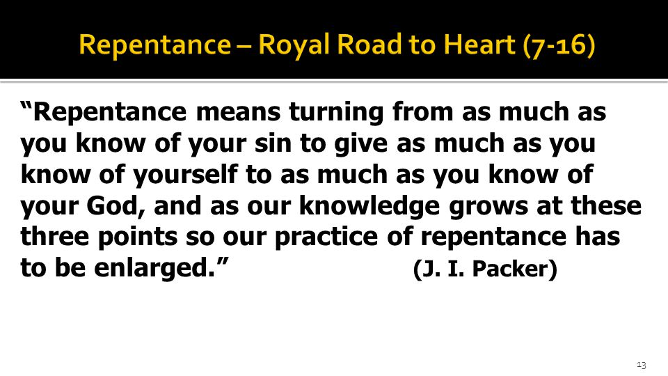 Repentance means turning from as much as you know of your sin to give as much as you know of yourself to as much as you know of your God, and as our knowledge grows at these three points so our practice of repentance has to be enlarged. (J.