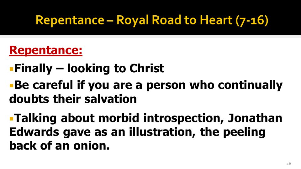 Repentance:  Finally – looking to Christ  Be careful if you are a person who continually doubts their salvation  Talking about morbid introspection, Jonathan Edwards gave as an illustration, the peeling back of an onion.