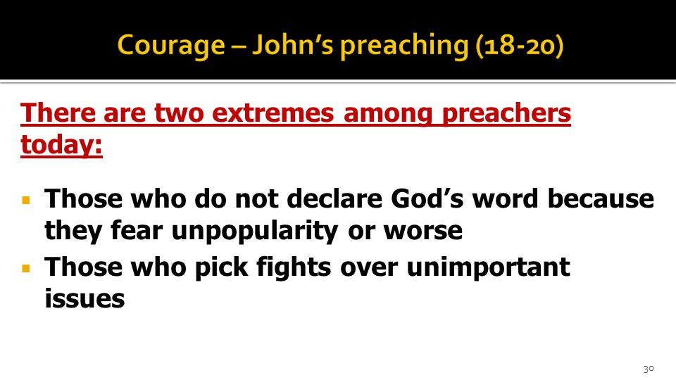 There are two extremes among preachers today:  Those who do not declare God's word because they fear unpopularity or worse  Those who pick fights over unimportant issues 30