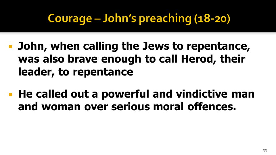  John, when calling the Jews to repentance, was also brave enough to call Herod, their leader, to repentance  He called out a powerful and vindictive man and woman over serious moral offences.