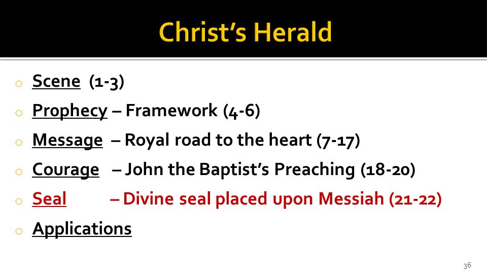 o Scene (1-3) o Pr0phecy – Framework (4-6) o Message – Royal road to the heart (7-17) o Courage – John the Baptist's Preaching (18-20) o Seal – Divine seal placed upon Messiah (21-22) o Applications 36