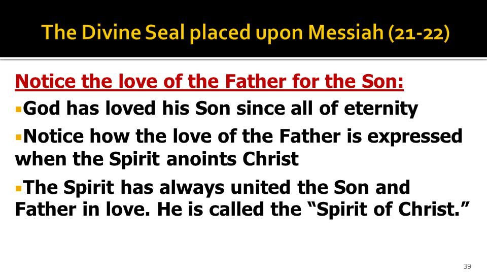 Notice the love of the Father for the Son:  God has loved his Son since all of eternity  Notice how the love of the Father is expressed when the Spirit anoints Christ  The Spirit has always united the Son and Father in love.