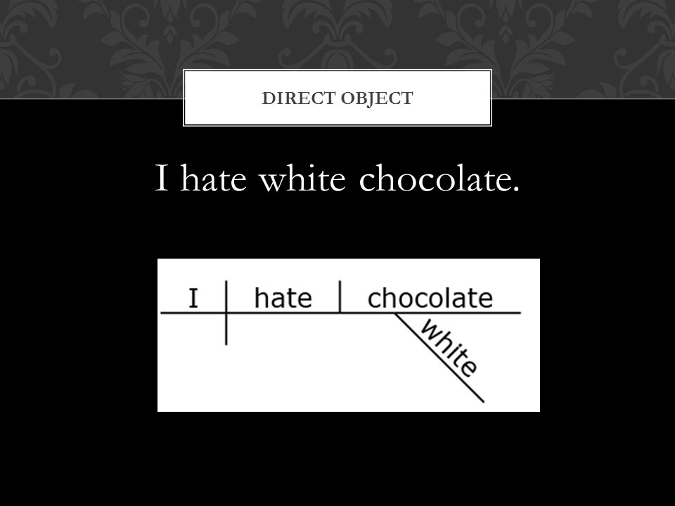 I hate white chocolate. DIRECT OBJECT