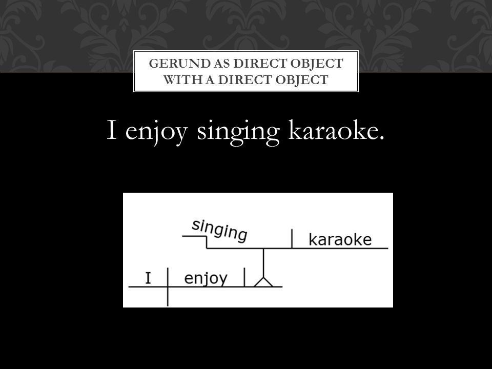 I enjoy singing karaoke. GERUND AS DIRECT OBJECT WITH A DIRECT OBJECT