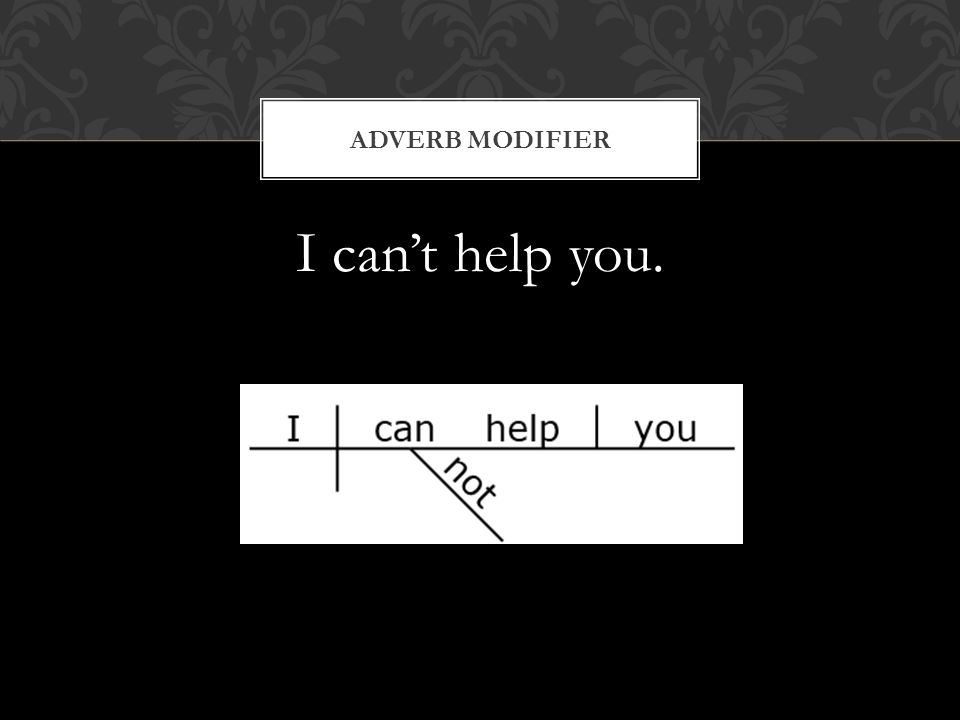 I can't help you. ADVERB MODIFIER