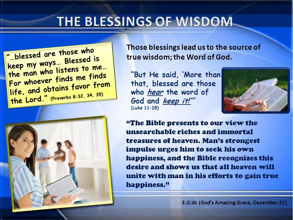…blessed are those who keep my ways… Blessed is the man who listens to me… For whoever finds me finds life, and obtains favor from the Lord. (Proverbs 8:32, 34, 35) Those blessings lead us to the source of true wisdom; the Word of God.