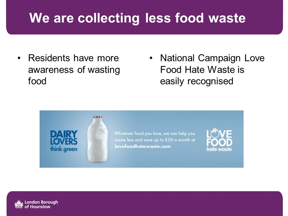 We are collecting less food waste Residents have more awareness of wasting food National Campaign Love Food Hate Waste is easily recognised