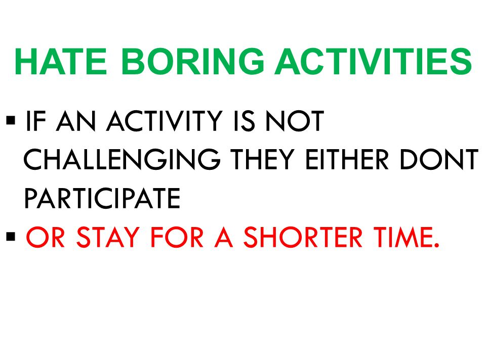 ▪ IF AN ACTIVITY IS NOT CHALLENGING THEY EITHER DONT PARTICIPATE ▪ OR STAY FOR A SHORTER TIME. HATE BORING ACTIVITIES