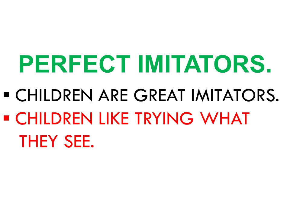 ▪ CHILDREN ARE GREAT IMITATORS. ▪ CHILDREN LIKE TRYING WHAT THEY SEE. PERFECT IMITATORS.