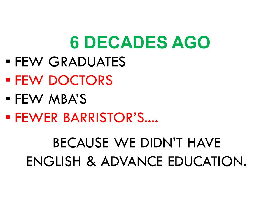 ▪ FEW GRADUATES ▪ FEW DOCTORS ▪ FEW MBA'S ▪ FEWER BARRISTOR'S.... BECAUSE WE DIDN'T HAVE ENGLISH & ADVANCE EDUCATION. 6 DECADES AGO