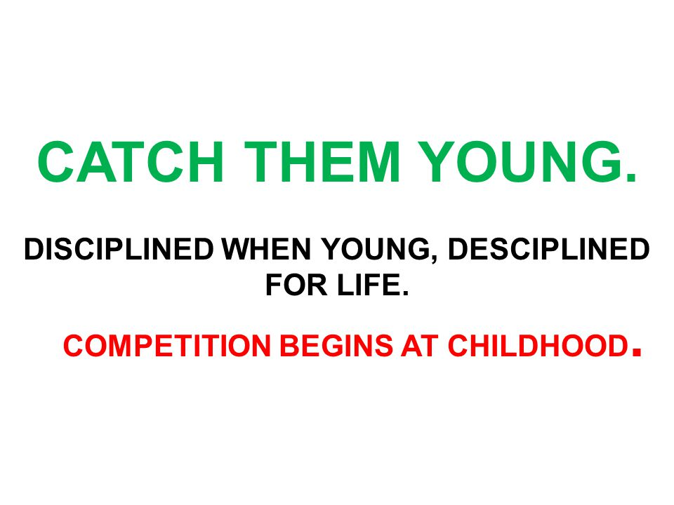 CATCH THEM YOUNG. DISCIPLINED WHEN YOUNG, DESCIPLINED FOR LIFE. COMPETITION BEGINS AT CHILDHOOD.