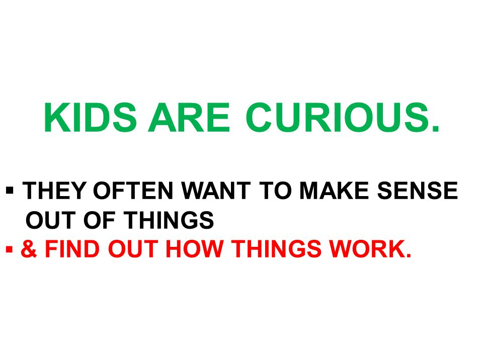 KIDS ARE CURIOUS. ▪ THEY OFTEN WANT TO MAKE SENSE OUT OF THINGS ▪ & FIND OUT HOW THINGS WORK.
