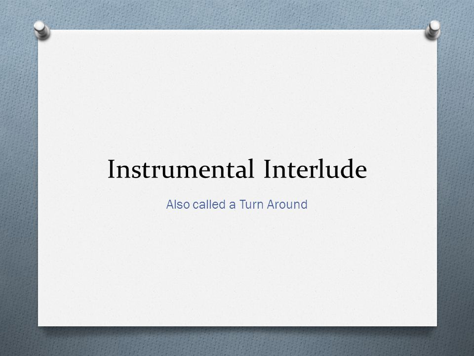 Instrumental Interlude Also called a Turn Around