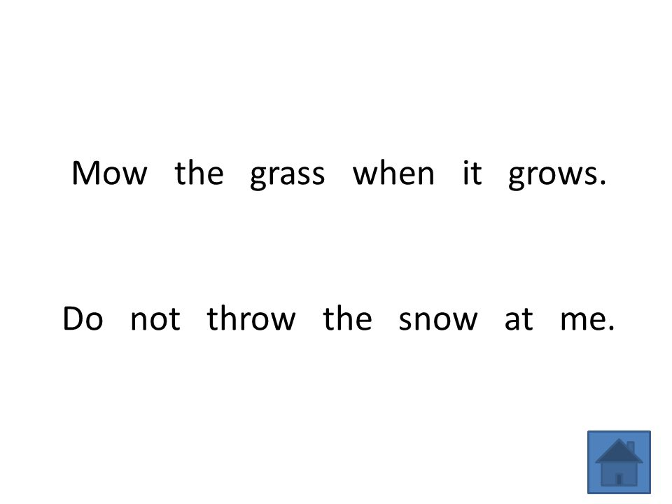 Mow the grass when it grows. Do not throw the snow at me.