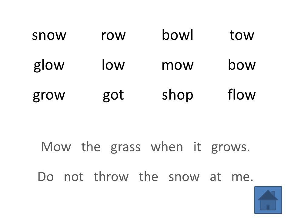 snowrowbowltow glowlowmowbow growgotshopflow Mow the grass when it grows.