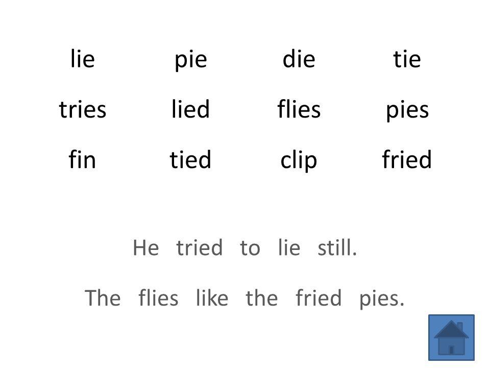 liepiedietie triesliedfliespies fintiedclipfried He tried to lie still.