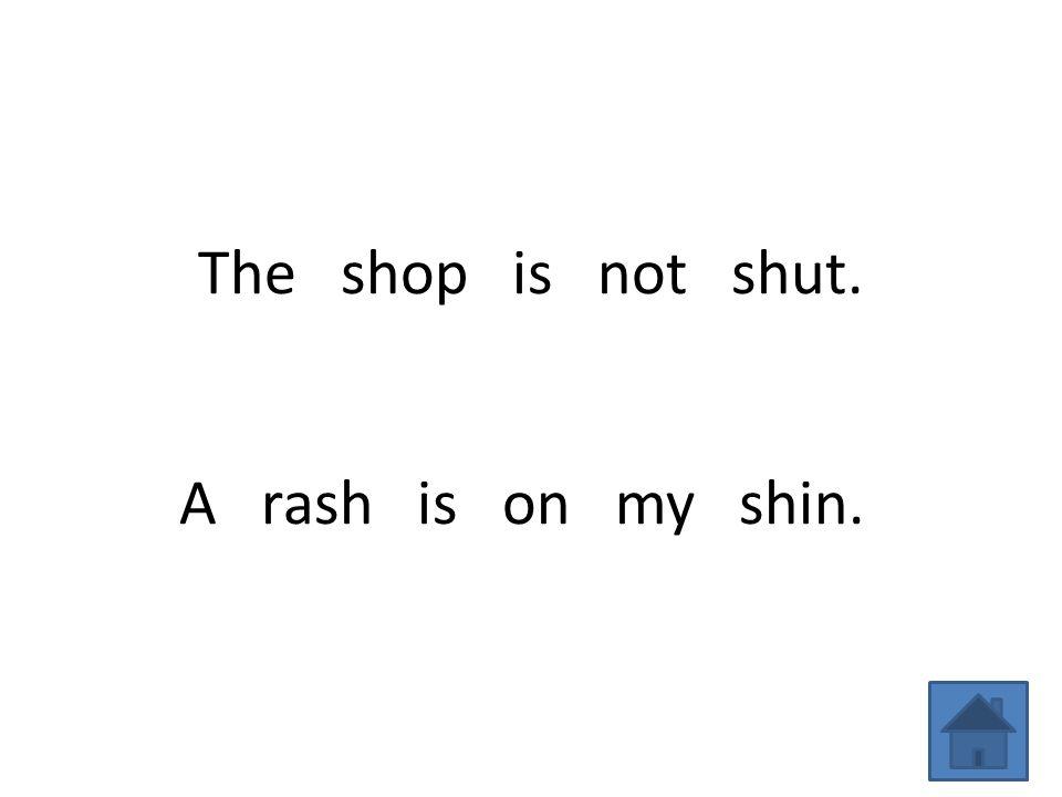 The shop is not shut. A rash is on my shin.