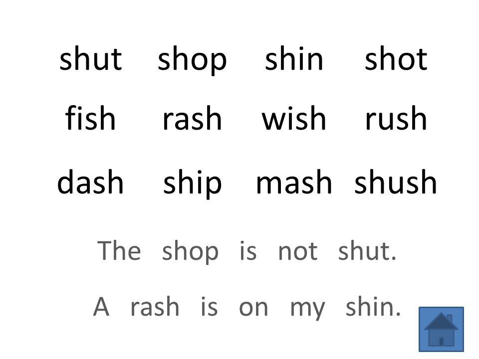 shutshopshinshot fishrashwishrush dashshipmashshush The shop is not shut. A rash is on my shin.