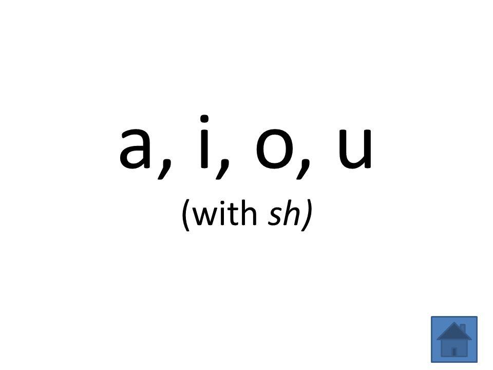 a, i, o, u (with sh)