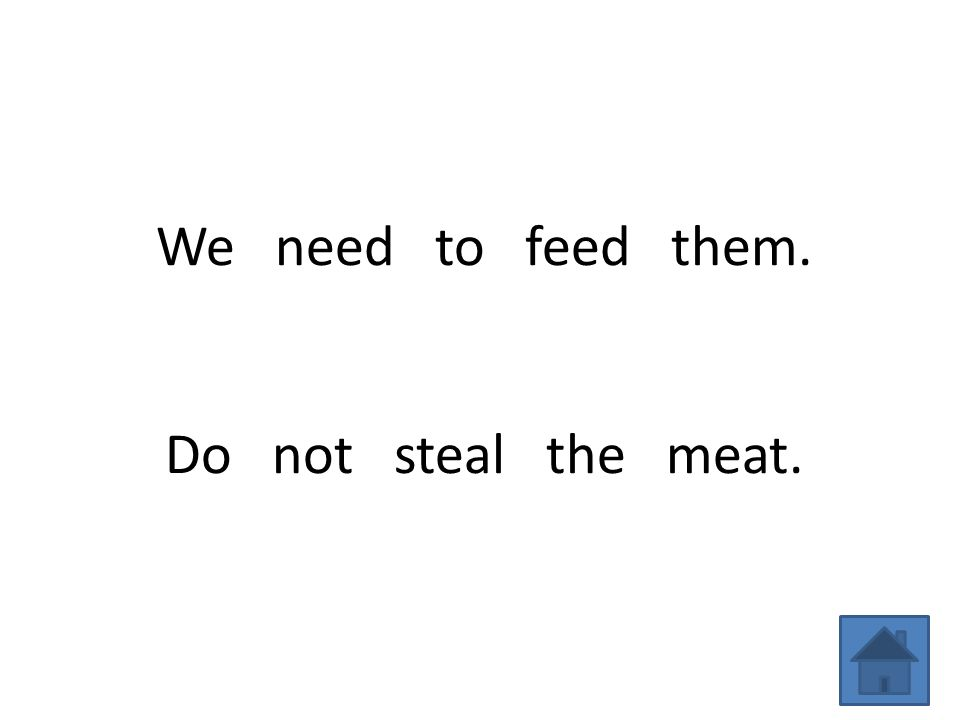 We need to feed them. Do not steal the meat.