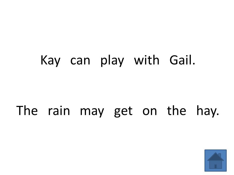 Kay can play with Gail. The rain may get on the hay.