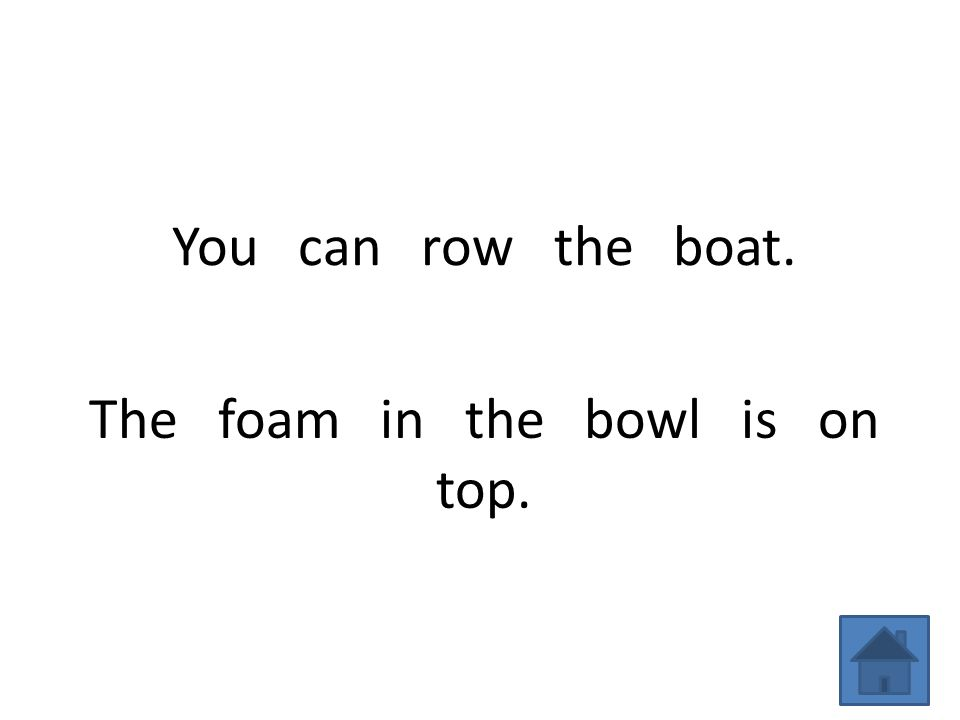 You can row the boat. The foam in the bowl is on top.