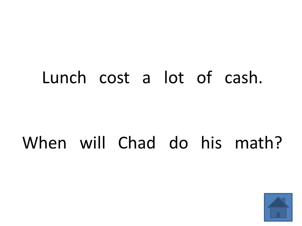 Lunch cost a lot of cash. When will Chad do his math