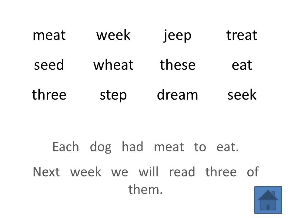 meatweekjeeptreat seedwheattheseeat threestepdreamseek Each dog had meat to eat.