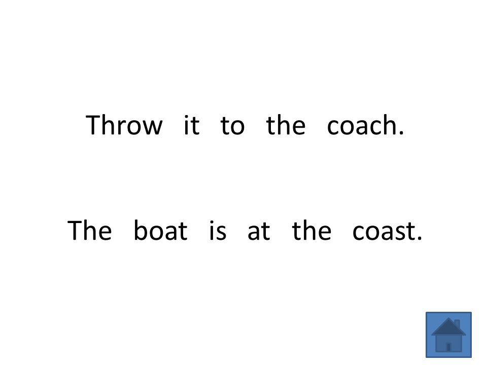 Throw it to the coach. The boat is at the coast.