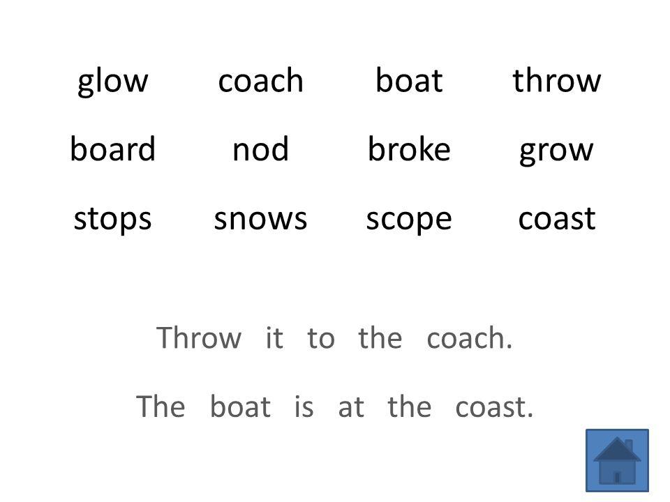 glowcoachboatthrow boardnodbrokegrow stopssnowsscopecoast Throw it to the coach.