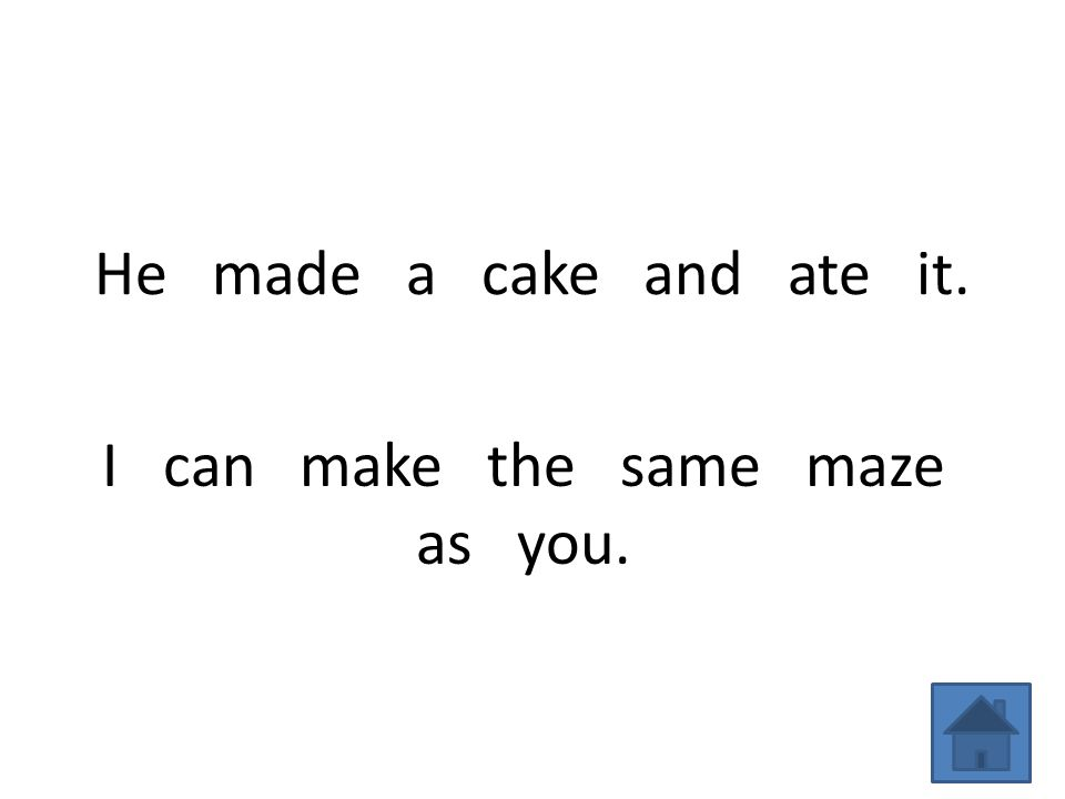 He made a cake and ate it. I can make the same maze as you.